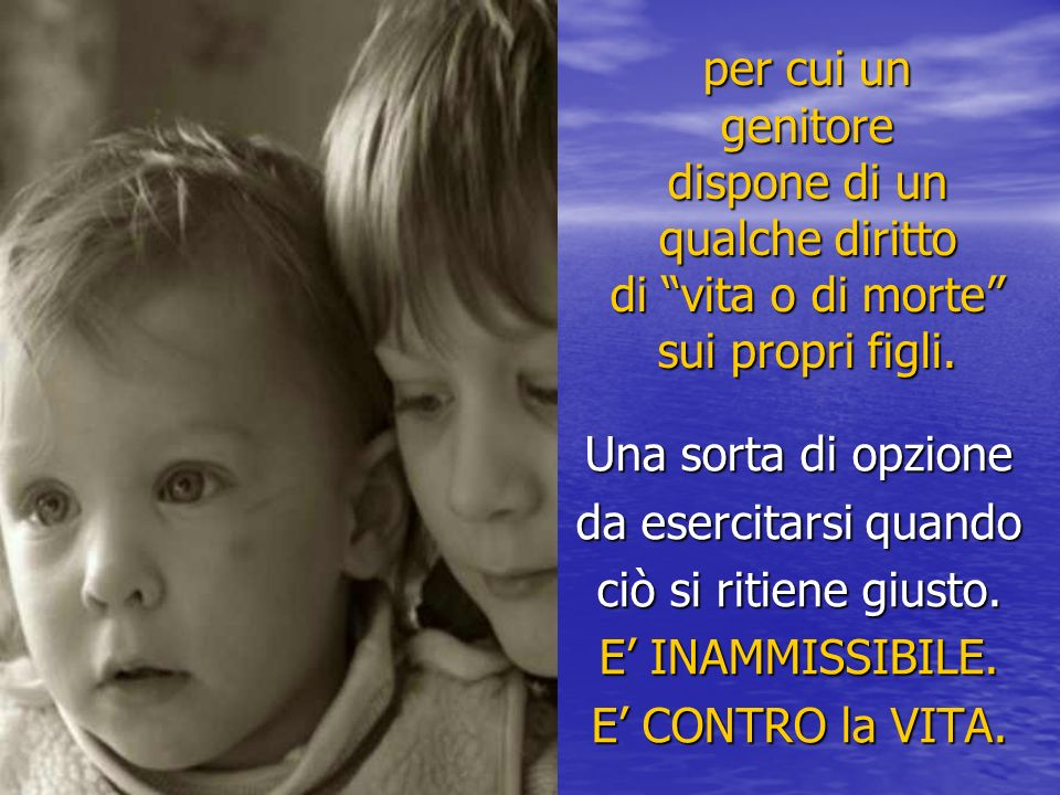 per cui un genitore dispone di un qualche diritto di vita o di morte sui propri figli. Una sorta di opzione da esercitarsi quando ciò si ritiene giust