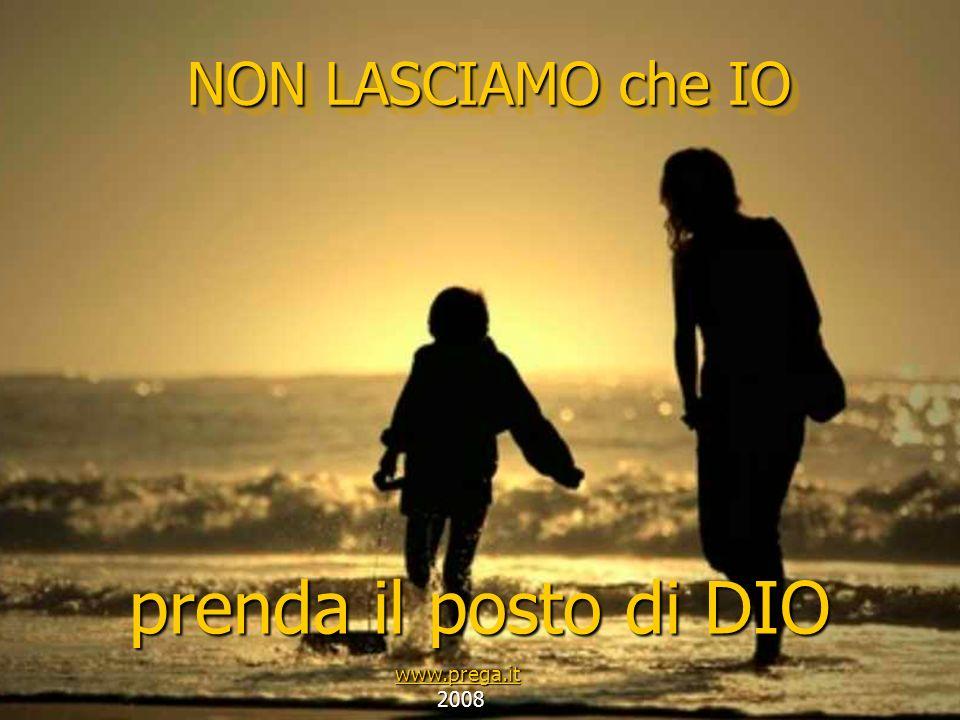 NON LASCIAMO che IO prenda il posto di DIO www.prega.it 2008 2008