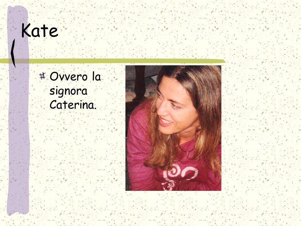 Kate Ovvero la signora Caterina.