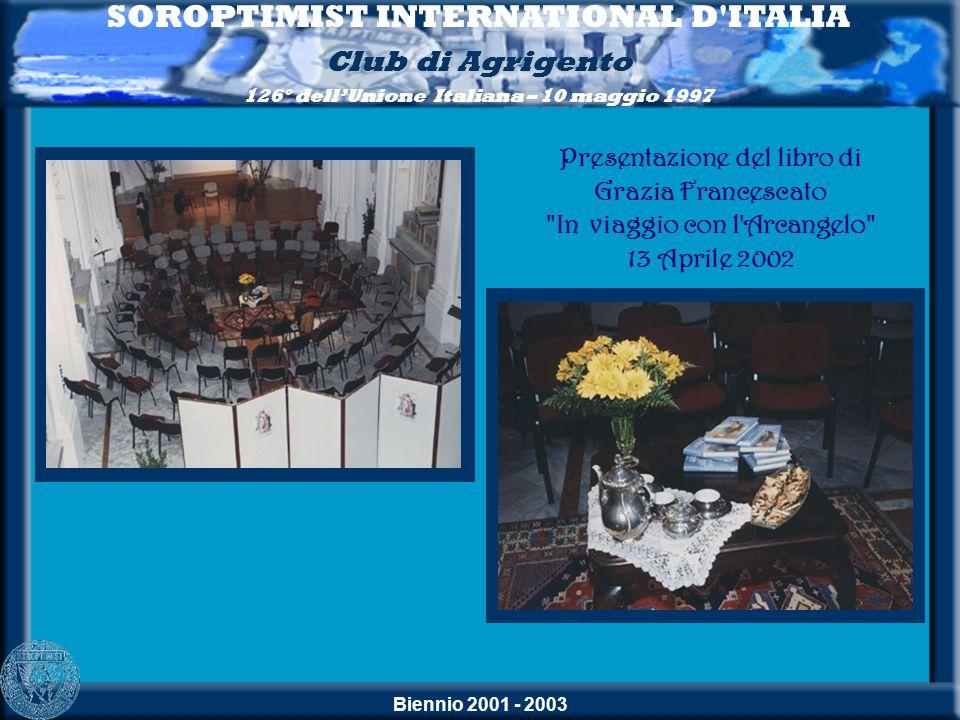 Biennio 2001 - 2003 SOROPTIMIST INTERNATIONAL D'ITALIA Club di Agrigento 126° dellUnione Italiana – 10 maggio 1997 Presentazione del libro di Grazia F