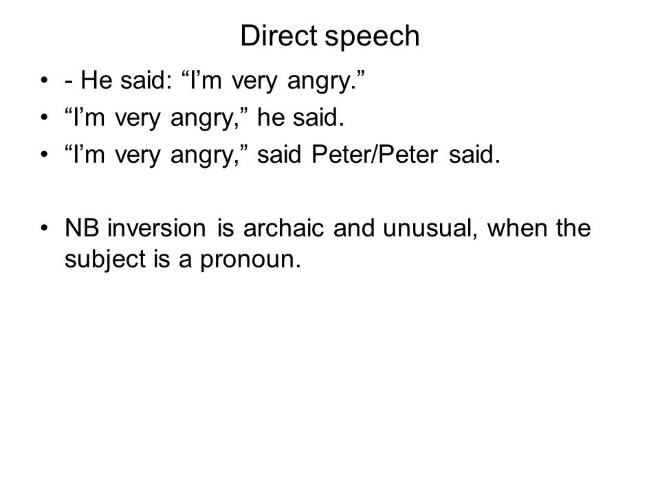 Direct speech - He said: Im very angry. Im very angry, he said. Im very angry, said Peter/Peter said. NB inversion is archaic and unusual, when the su