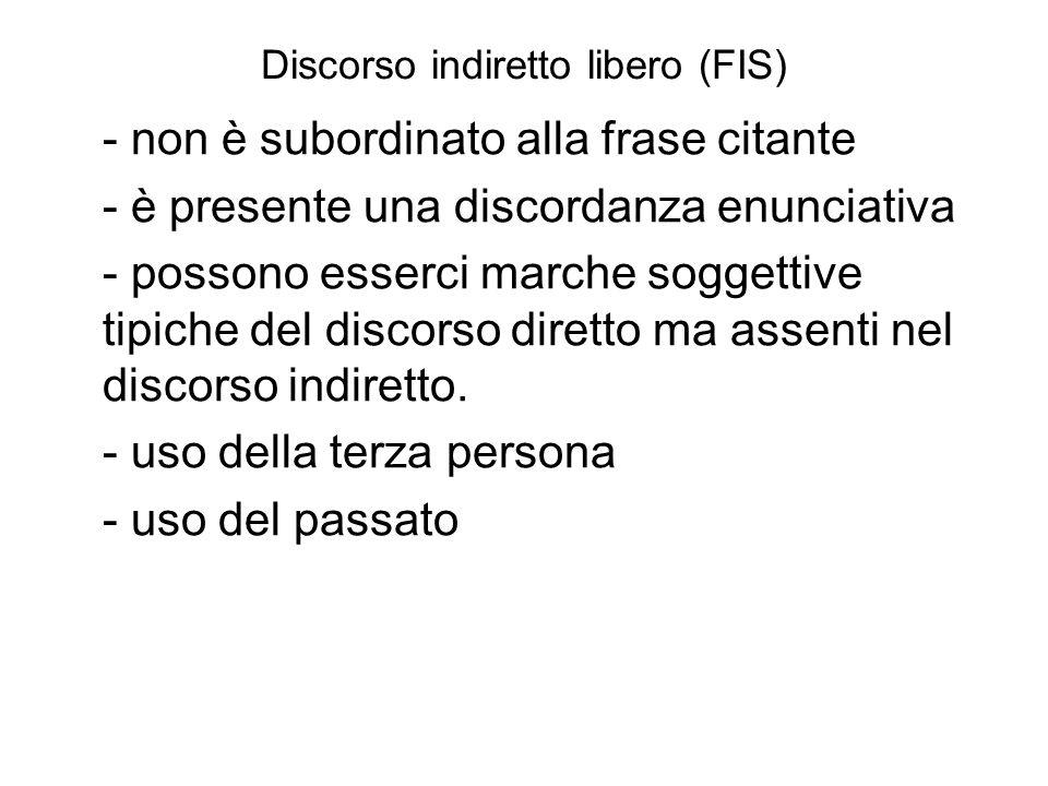 Discorso indiretto libero (FIS) - non è subordinato alla frase citante - è presente una discordanza enunciativa - possono esserci marche soggettive tipiche del discorso diretto ma assenti nel discorso indiretto.