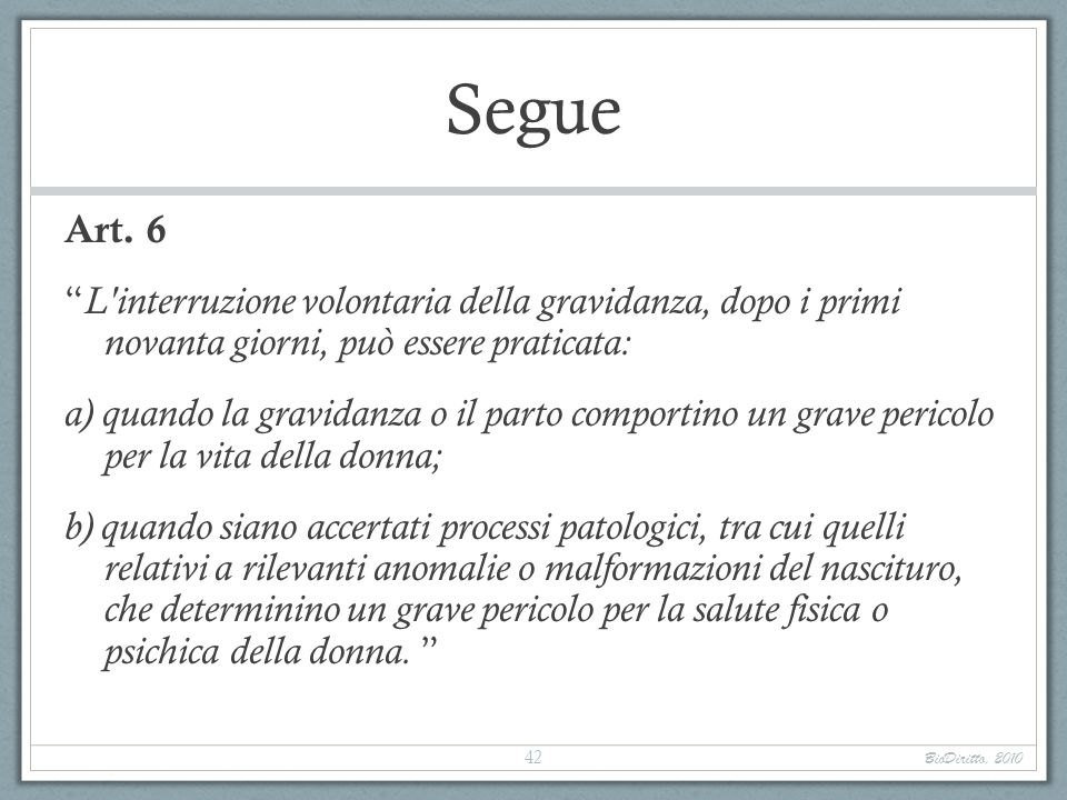 Segue Art. 6 L'interruzione volontaria della gravidanza, dopo i primi novanta giorni, può essere praticata: a) quando la gravidanza o il parto comport