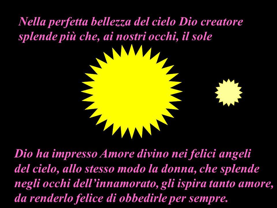 Nella perfetta bellezza del cielo Dio creatore splende più che, ai nostri occhi, il sole Dio ha impresso Amore divino nei felici angeli del cielo, all