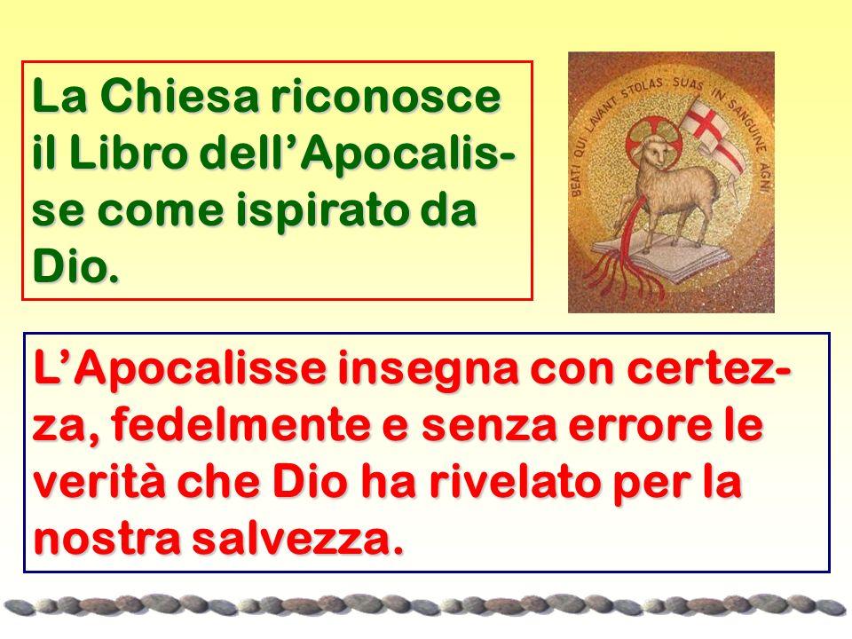 La Chiesa riconosce il Libro dellApocalis- se come ispirato da Dio. LApocalisse insegna con certez- za, fedelmente e senza errore le verità che Dio ha