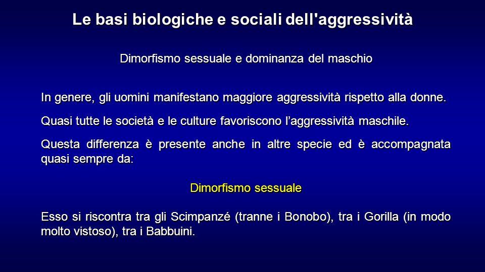 Dimorfismo sessuale e dominanza del maschio In genere, gli uomini manifestano maggiore aggressività rispetto alla donne. Quasi tutte le società e le c