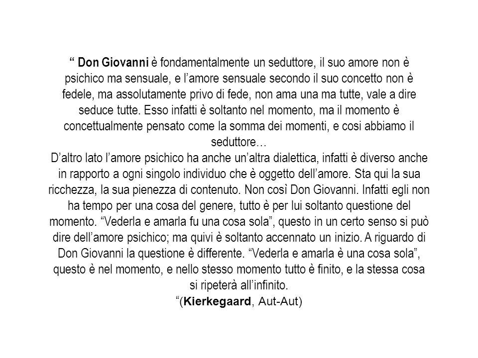 Don Giovanni è fondamentalmente un seduttore, il suo amore non è psichico ma sensuale, e lamore sensuale secondo il suo concetto non è fedele, ma assolutamente privo di fede, non ama una ma tutte, vale a dire seduce tutte.