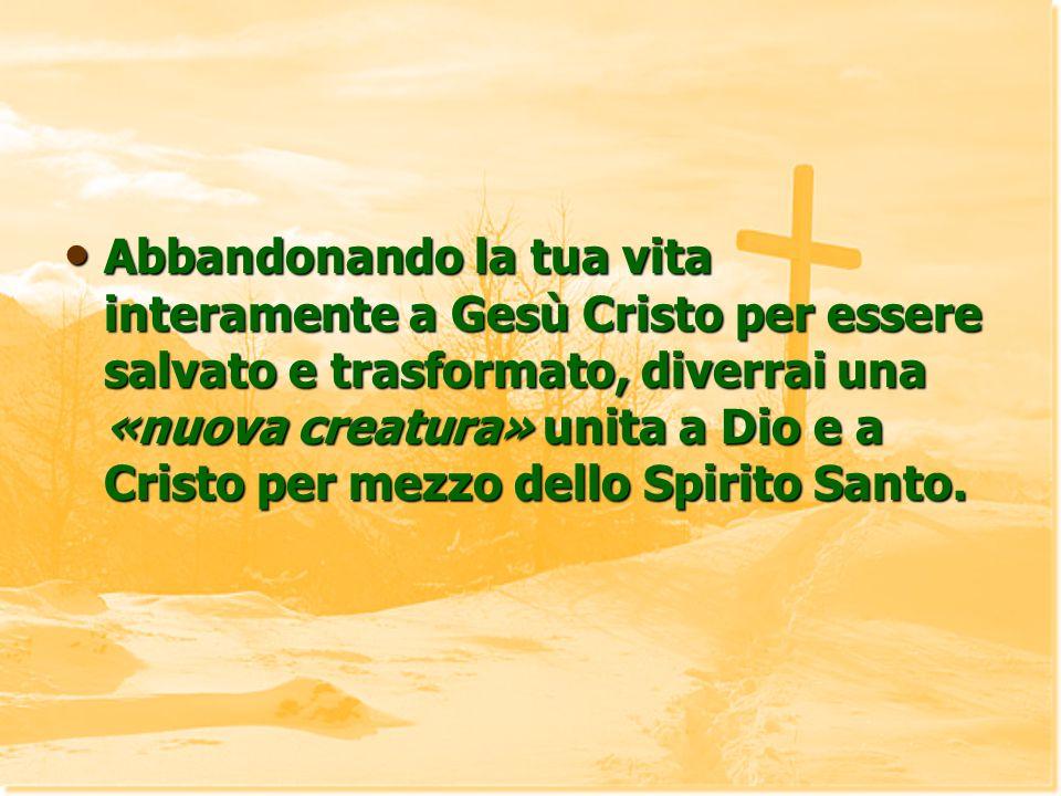 Abbandonando la tua vita interamente a Gesù Cristo per essere salvato e trasformato, diverrai una «nuova creatura» unita a Dio e a Cristo per mezzo de
