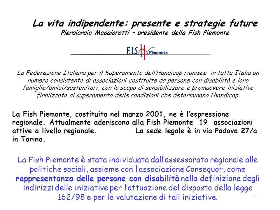 1 La vita indipendente: presente e strategie future Piergiorgio Maggiorotti – presidente della Fish Piemonte La Federazione Italiana per il Superament