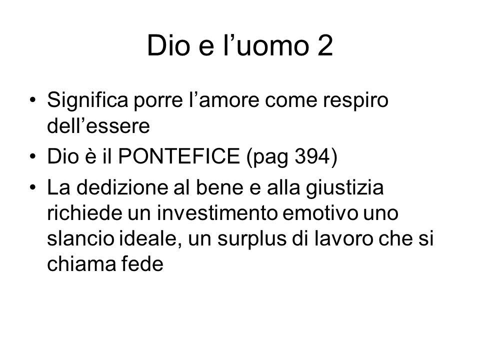 Dio e luomo 2 Significa porre lamore come respiro dellessere Dio è il PONTEFICE (pag 394) La dedizione al bene e alla giustizia richiede un investimen