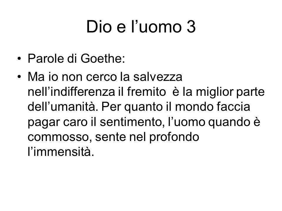 Dio e luomo 3 Parole di Goethe: Ma io non cerco la salvezza nellindifferenza il fremito è la miglior parte dellumanità. Per quanto il mondo faccia pag