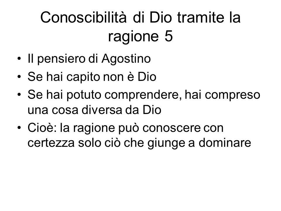 Conoscibilità di Dio tramite la ragione 5 Il pensiero di Agostino Se hai capito non è Dio Se hai potuto comprendere, hai compreso una cosa diversa da