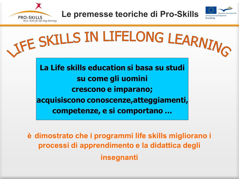 Le premesse teoriche di Pro-Skills è dimostrato che i programmi life skills migliorano i processi di apprendimento e la didattica degli insegnanti La Life skills education si basa su studi su come gli uomini crescono e imparano; acquisiscono conoscenze,atteggiamenti, competenze, e si comportano …