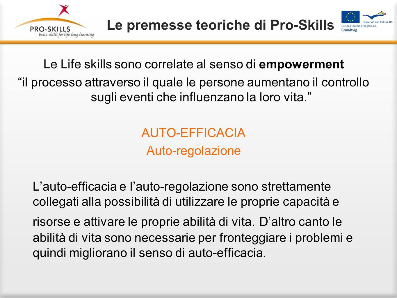 Le premesse teoriche di Pro-Skills Le Life skills sono correlate al senso di empowerment il processo attraverso il quale le persone aumentano il controllo sugli eventi che influenzano la loro vita.