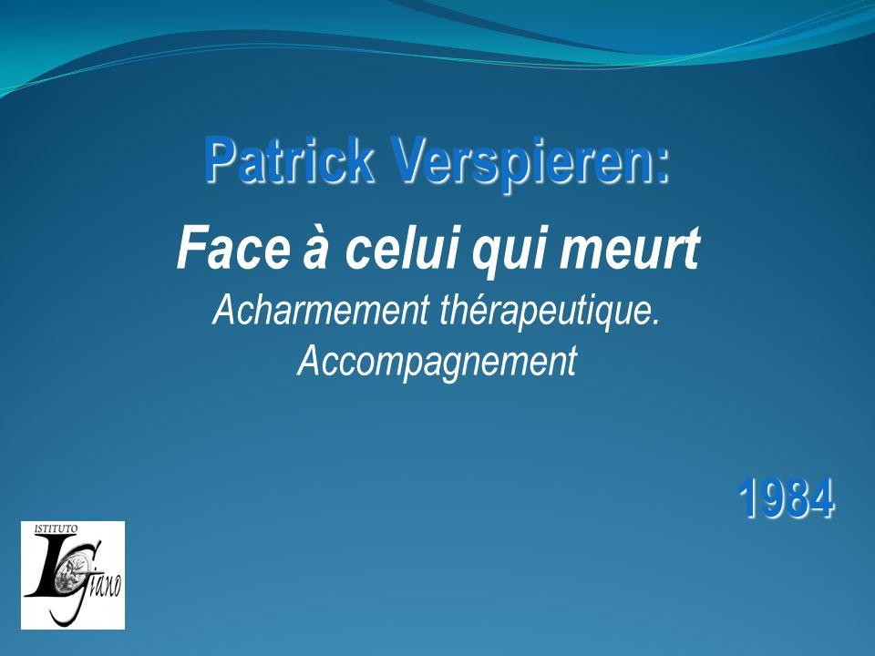 Patrick Verspieren: Face à celui qui meurt Acharmement thérapeutique. Accompagnement1984