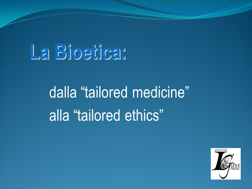 La Bioetica: dalla tailored medicine alla tailored ethics