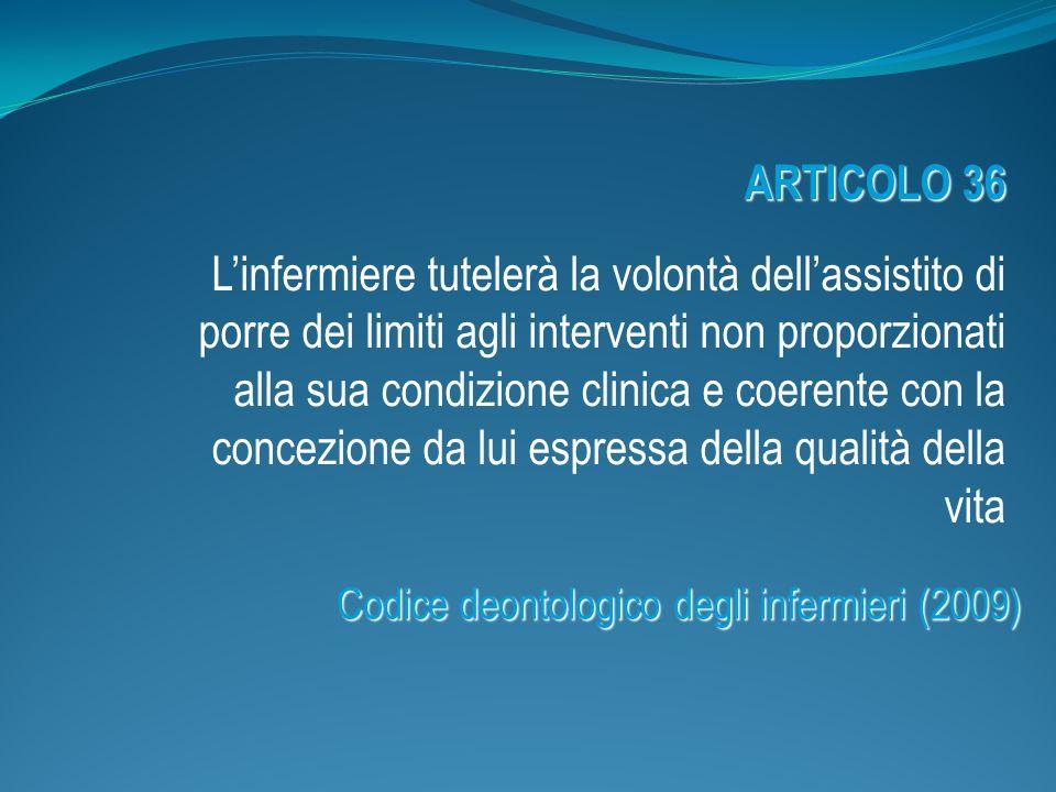 ARTICOLO 36 Linfermiere tutelerà la volontà dellassistito di porre dei limiti agli interventi non proporzionati alla sua condizione clinica e coerente con la concezione da lui espressa della qualità della vita Codice deontologico degli infermieri (2009)