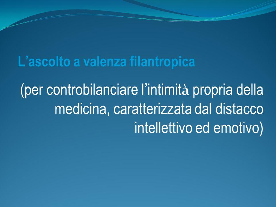 L ascolto a valenza filantropica (per controbilanciare l intimit à propria della medicina, caratterizzata dal distacco intellettivo ed emotivo)