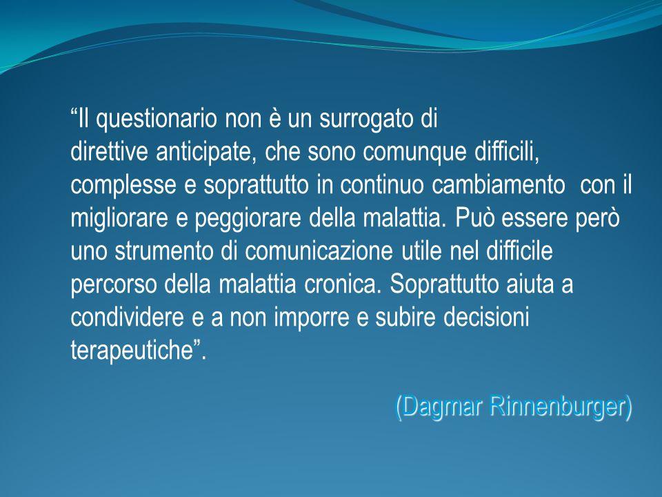 (Dagmar Rinnenburger) Il questionario non è un surrogato di direttive anticipate, che sono comunque difficili, complesse e soprattutto in continuo cambiamento con il migliorare e peggiorare della malattia.