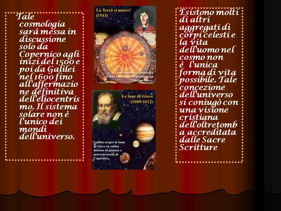 Tale cosmologia sarà messa in discussione solo da Copernico agli inizi del 1500 e poi da Galilei nel 1600 fino all affermazio ne definitiva dell eliocentris mo.