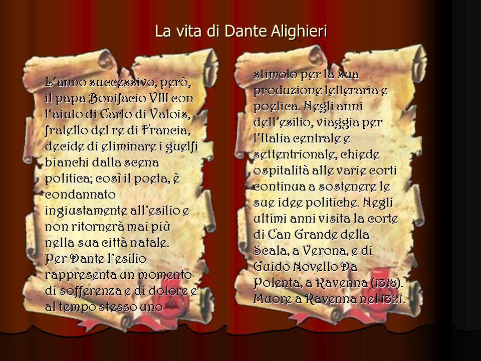 La vita di Dante Alighieri Lanno successivo, però, il papa Bonifacio VIII con laiuto di Carlo di Valois, fratello del re di Francia, decide di eliminare i guelfi bianchi dalla scena politica; così il poeta, è condannato ingiustamente allesilio e non ritornerà mai più nella sua città natale.