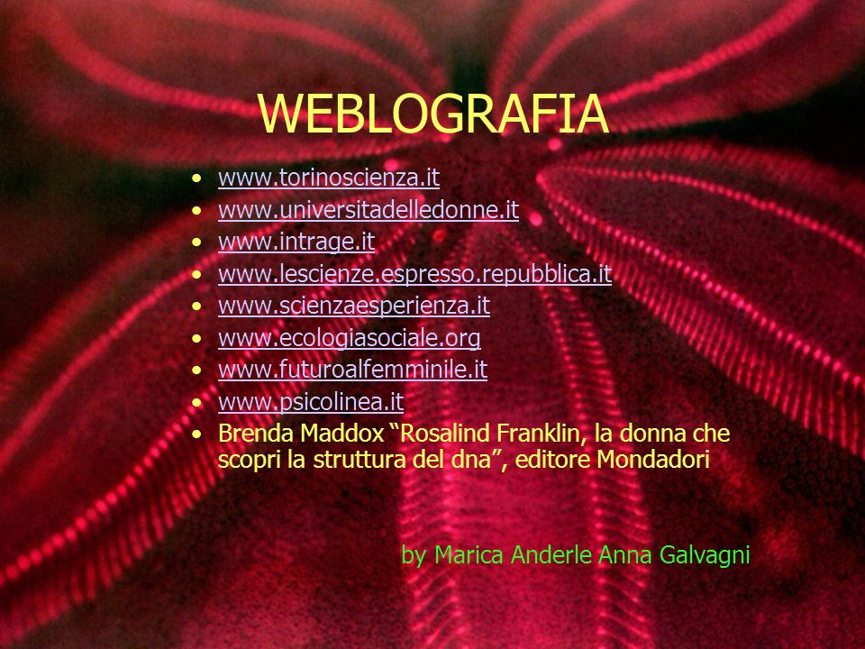 WEBLOGRAFIA www.torinoscienza.it www.universitadelledonne.it www.intrage.it www.lescienze.espresso.repubblica.it www.scienzaesperienza.it www.ecologiasociale.org www.futuroalfemminile.it www.psicolinea.it Brenda Maddox Rosalind Franklin, la donna che scopri la struttura del dna, editore Mondadori by Marica Anderle Anna Galvagni