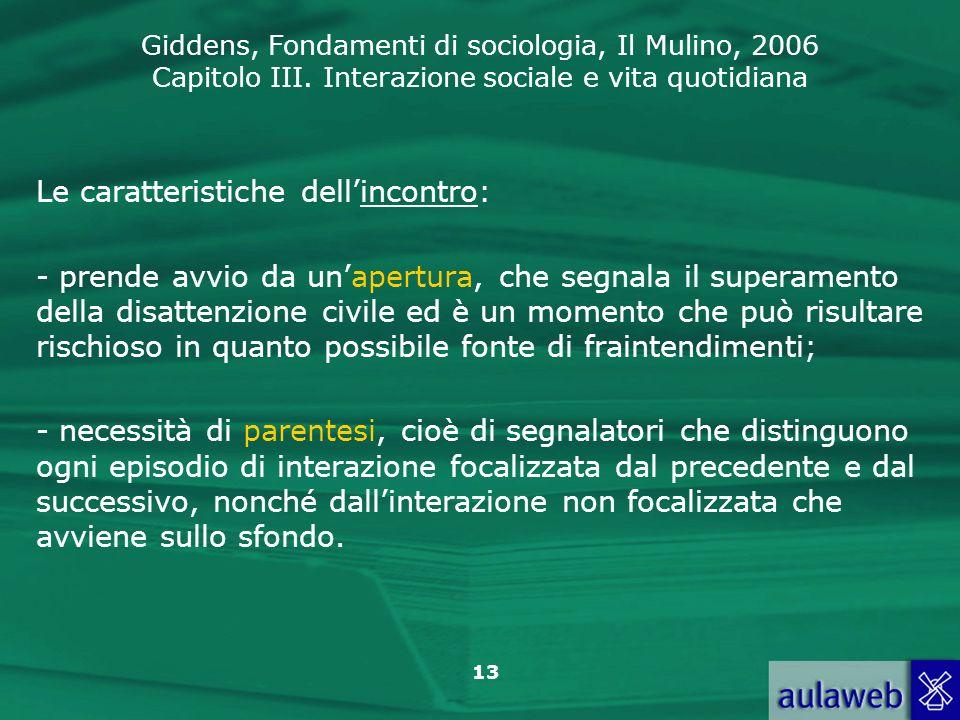 Giddens, Fondamenti di sociologia, Il Mulino, 2006 Capitolo III. Interazione sociale e vita quotidiana 13 Le caratteristiche dellincontro: - prende av