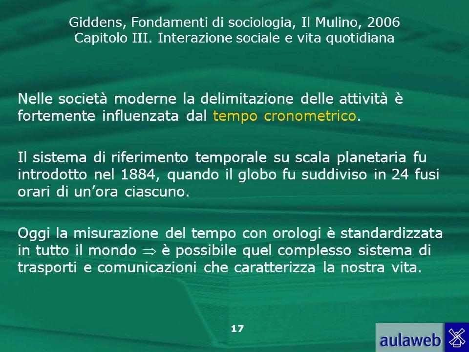 Giddens, Fondamenti di sociologia, Il Mulino, 2006 Capitolo III. Interazione sociale e vita quotidiana 17 Nelle società moderne la delimitazione delle