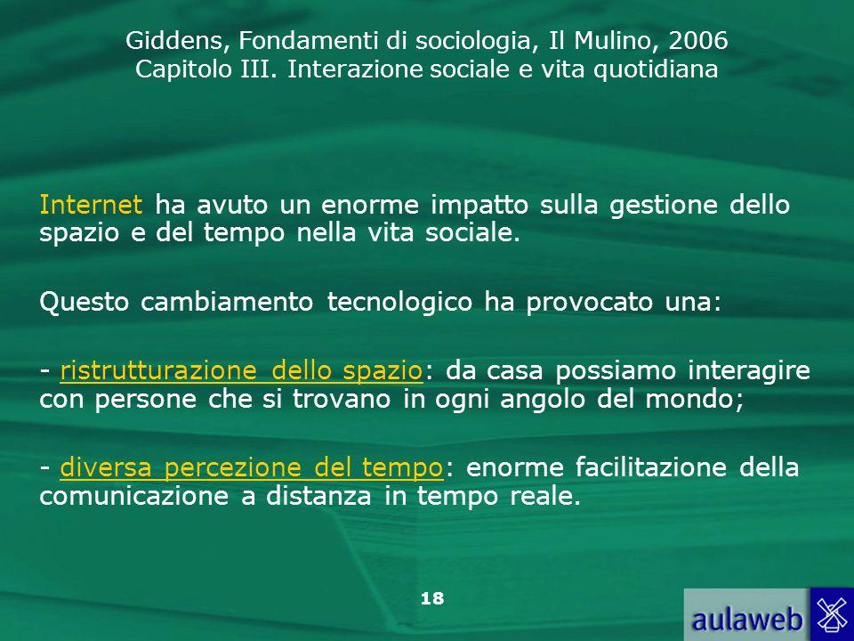 Giddens, Fondamenti di sociologia, Il Mulino, 2006 Capitolo III. Interazione sociale e vita quotidiana 18 Internet ha avuto un enorme impatto sulla ge