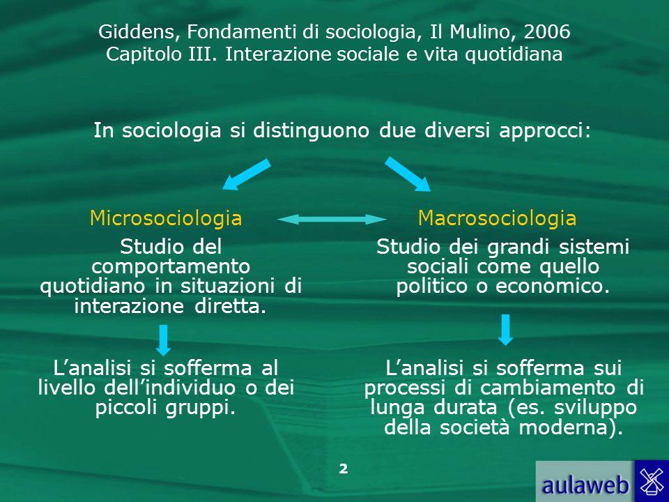 Giddens, Fondamenti di sociologia, Il Mulino, 2006 Capitolo III. Interazione sociale e vita quotidiana 2 In sociologia si distinguono due diversi appr