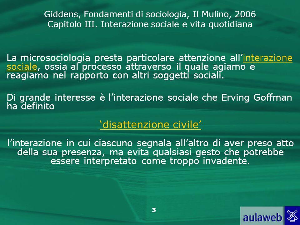 Giddens, Fondamenti di sociologia, Il Mulino, 2006 Capitolo III. Interazione sociale e vita quotidiana 3 La microsociologia presta particolare attenzi