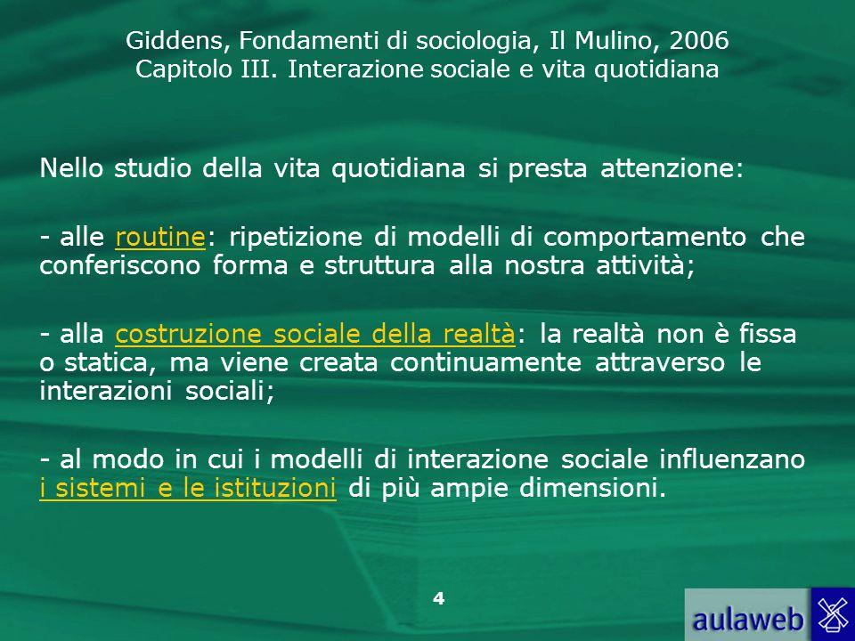 Giddens, Fondamenti di sociologia, Il Mulino, 2006 Capitolo III. Interazione sociale e vita quotidiana 4 Nello studio della vita quotidiana si presta