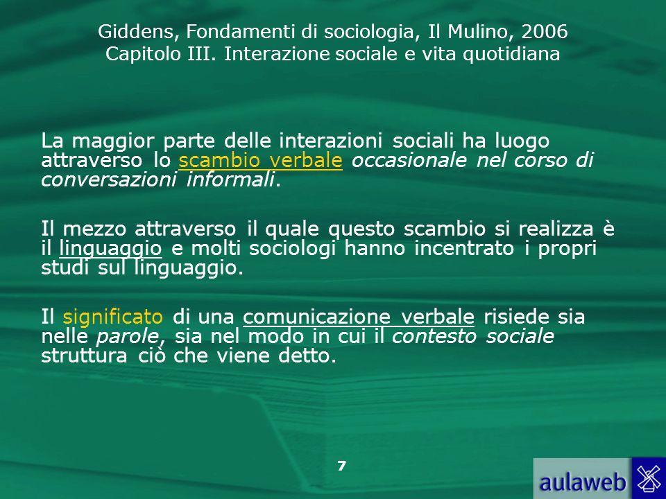 Giddens, Fondamenti di sociologia, Il Mulino, 2006 Capitolo III. Interazione sociale e vita quotidiana 7 La maggior parte delle interazioni sociali ha