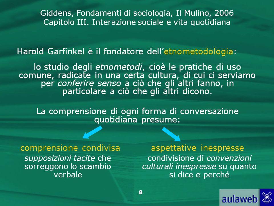 Giddens, Fondamenti di sociologia, Il Mulino, 2006 Capitolo III. Interazione sociale e vita quotidiana 8 Harold Garfinkel è il fondatore delletnometod