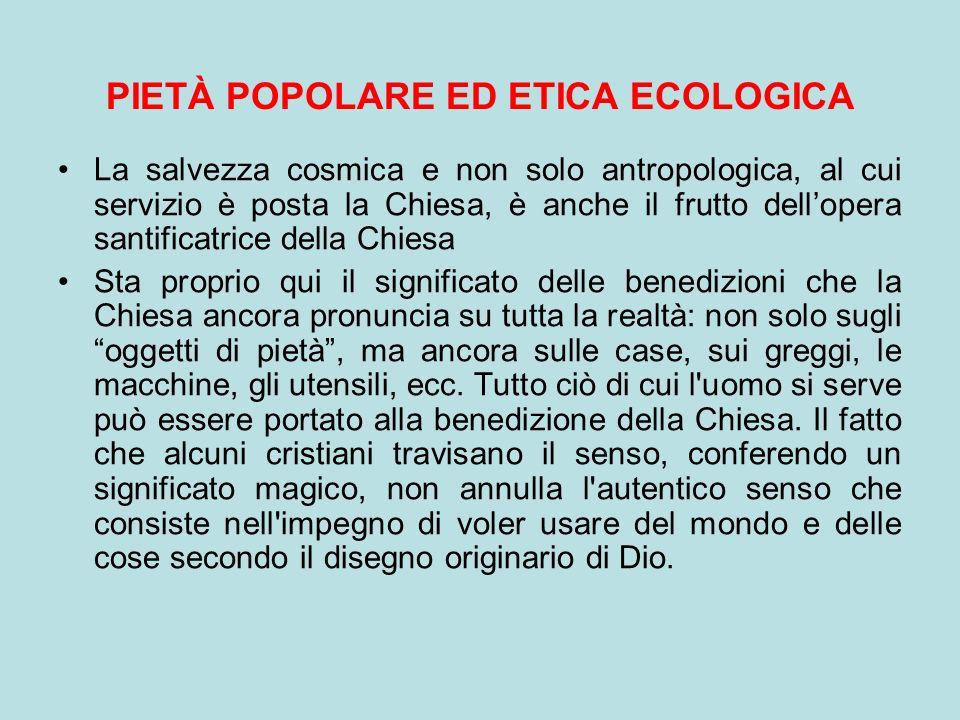 PIETÀ POPOLARE ED ETICA ECOLOGICA La salvezza cosmica e non solo antropologica, al cui servizio è posta la Chiesa, è anche il frutto dellopera santifi