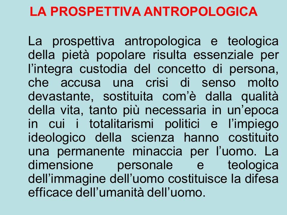 LA PROSPETTIVA ANTROPOLOGICA La prospettiva antropologica e teologica della pietà popolare risulta essenziale per lintegra custodia del concetto di pe