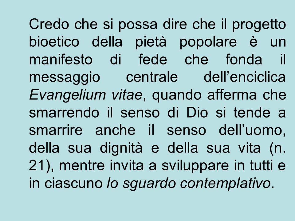 Credo che si possa dire che il progetto bioetico della pietà popolare è un manifesto di fede che fonda il messaggio centrale dellenciclica Evangelium