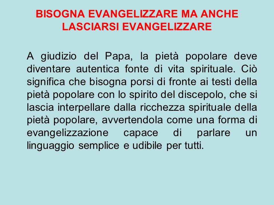 BISOGNA EVANGELIZZARE MA ANCHE LASCIARSI EVANGELIZZARE A giudizio del Papa, la pietà popolare deve diventare autentica fonte di vita spirituale. Ciò s