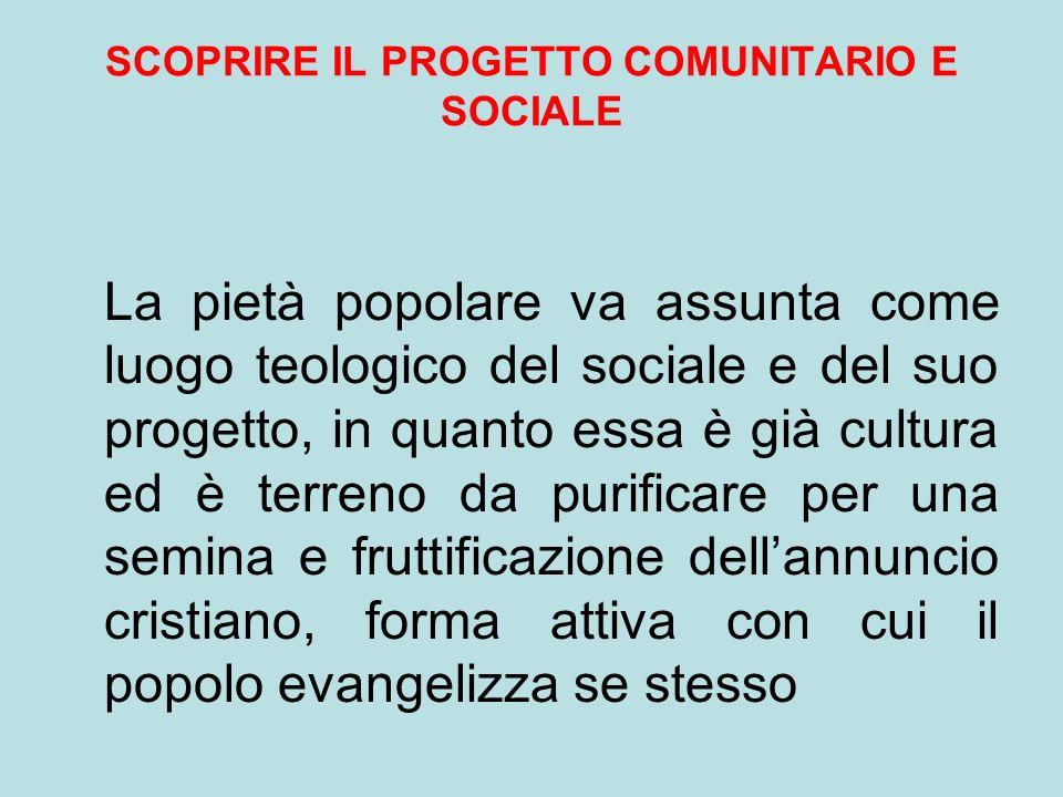 SCOPRIRE IL PROGETTO COMUNITARIO E SOCIALE La pietà popolare va assunta come luogo teologico del sociale e del suo progetto, in quanto essa è già cult
