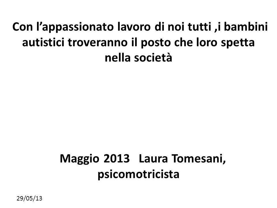 29/05/13 Con lappassionato lavoro di noi tutti,i bambini autistici troveranno il posto che loro spetta nella società Maggio 2013 Laura Tomesani, psico