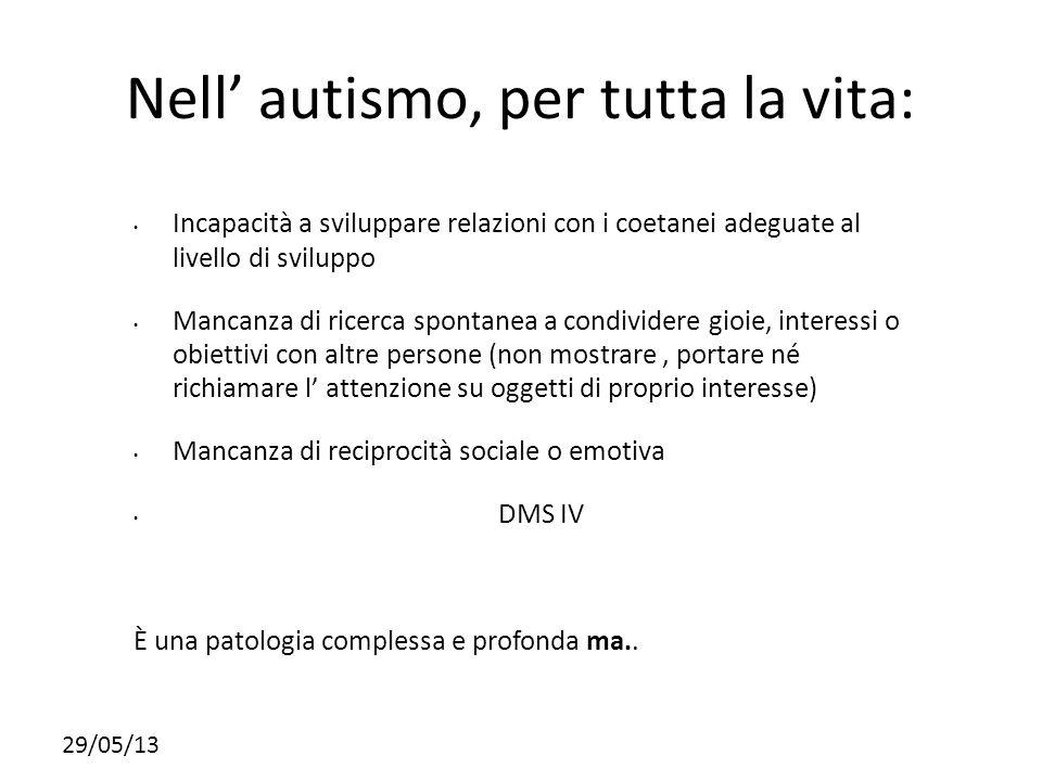 29/05/13 Nell autismo, per tutta la vita: Incapacità a sviluppare relazioni con i coetanei adeguate al livello di sviluppo Mancanza di ricerca spontan