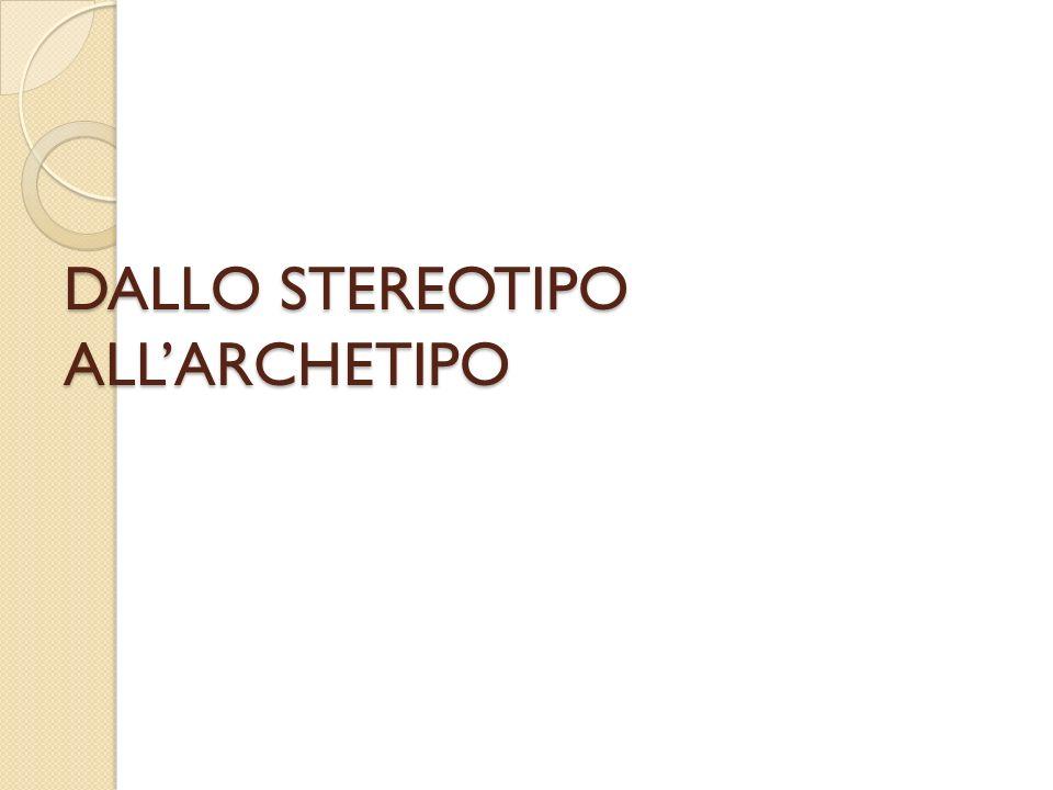 DALLO STEREOTIPO ALLARCHETIPO