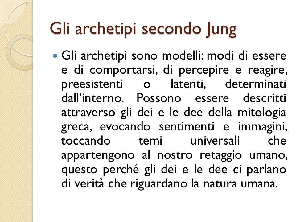 Gli archetipi secondo Jung Gli archetipi sono modelli: modi di essere e di comportarsi, di percepire e reagire, preesistenti o latenti, determinati da