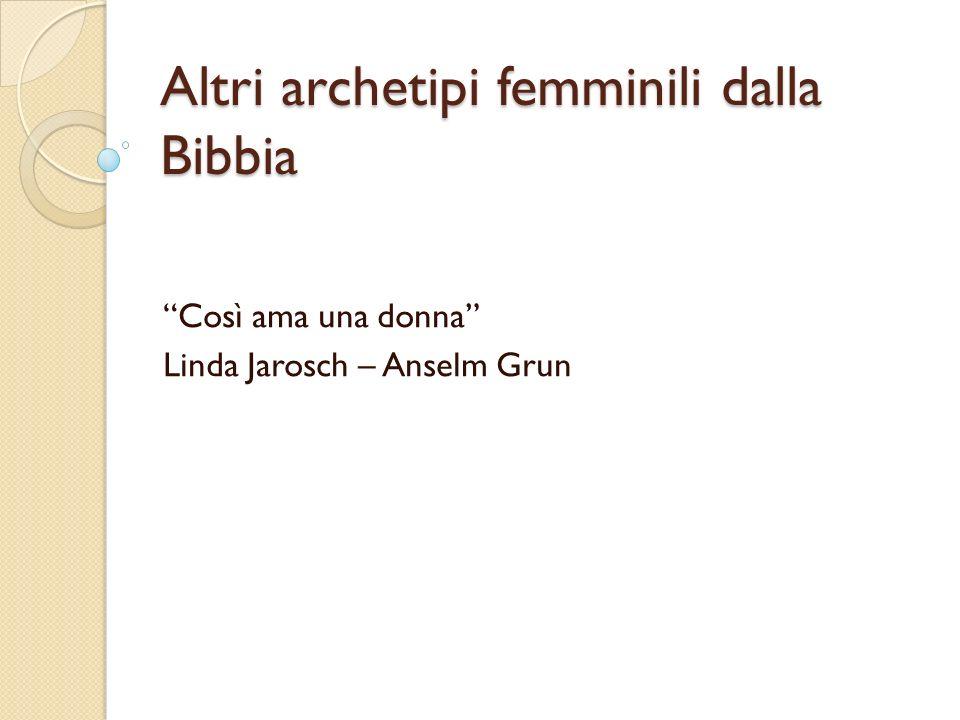 Altri archetipi femminili dalla Bibbia Così ama una donna Linda Jarosch – Anselm Grun