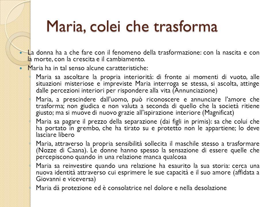 Maria, colei che trasforma La donna ha a che fare con il fenomeno della trasformazione: con la nascita e con la morte, con la crescita e il cambiament