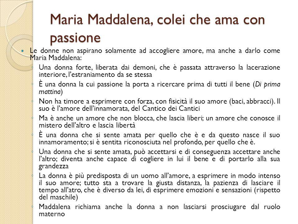 Maria Maddalena, colei che ama con passione Le donne non aspirano solamente ad accogliere amore, ma anche a darlo come Maria Maddalena: Una donna fort