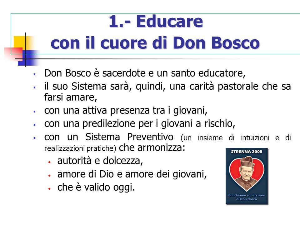 1.- Educare con il cuore di Don Bosco Don Bosco è sacerdote e un santo educatore, il suo Sistema sarà, quindi, una carità pastorale che sa farsi amare