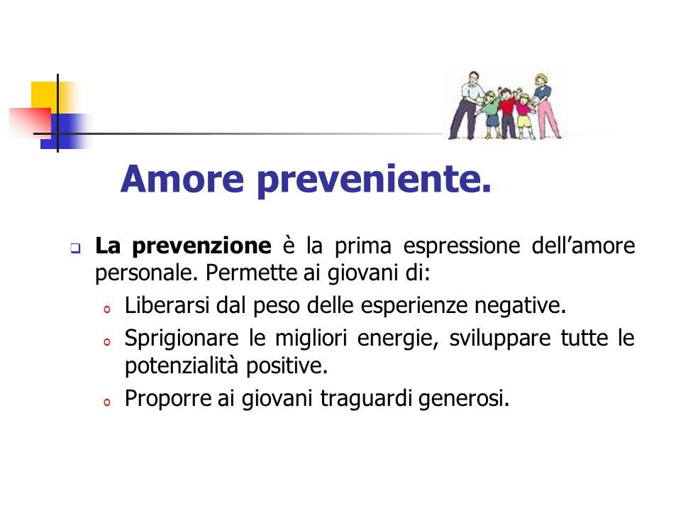 Amore preveniente. La prevenzione è la prima espressione dellamore personale. Permette ai giovani di: o Liberarsi dal peso delle esperienze negative.