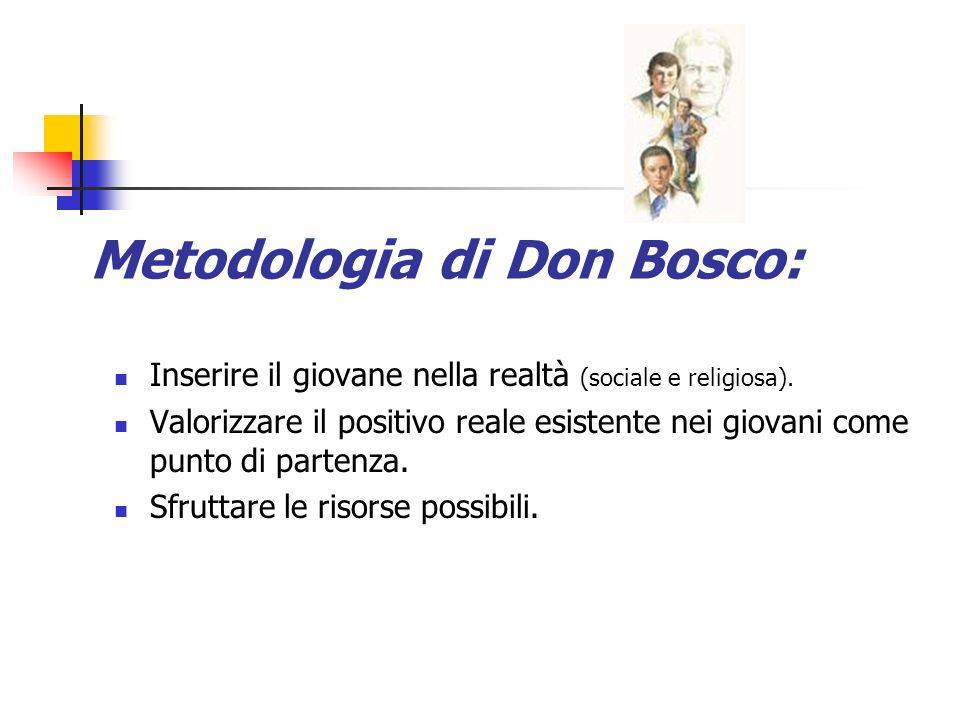 Metodologia di Don Bosco: Inserire il giovane nella realtà (sociale e religiosa). Valorizzare il positivo reale esistente nei giovani come punto di pa