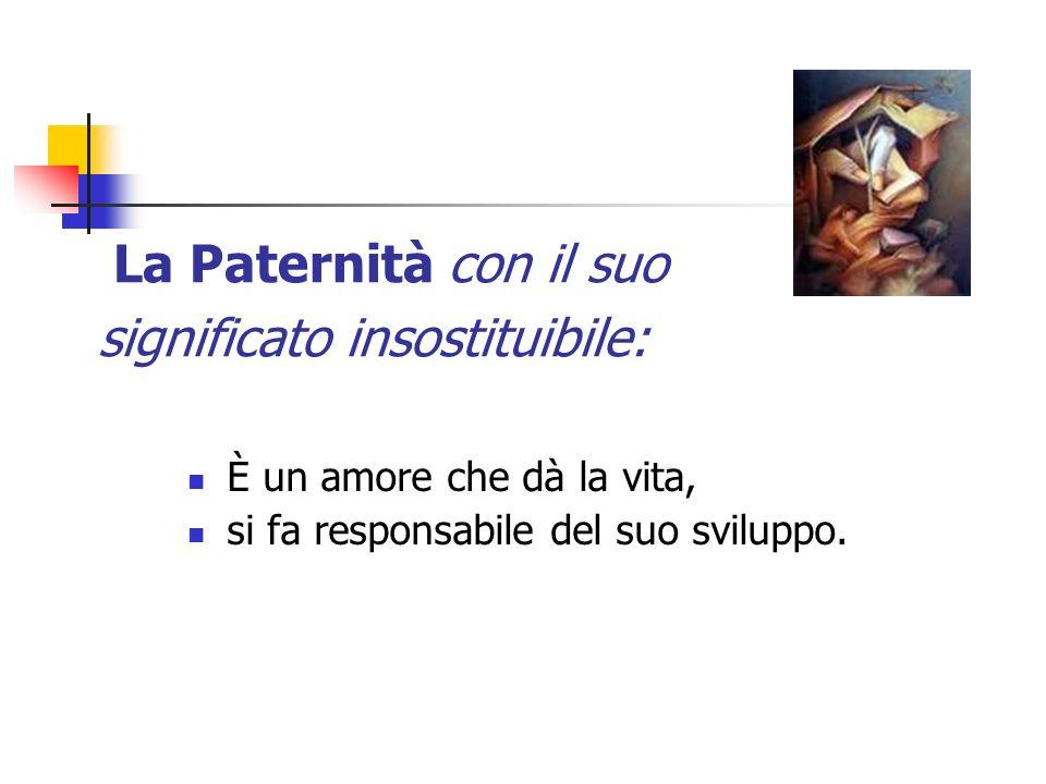 La Paternità con il suo significato insostituibile: È un amore che dà la vita, si fa responsabile del suo sviluppo.